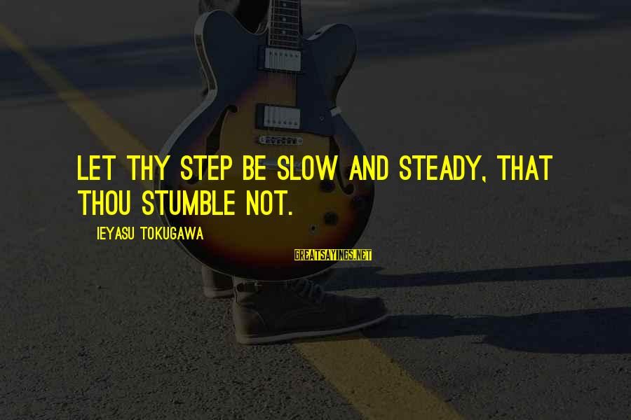 Phet Sayings By Ieyasu Tokugawa: Let thy step be slow and steady, that thou stumble not.
