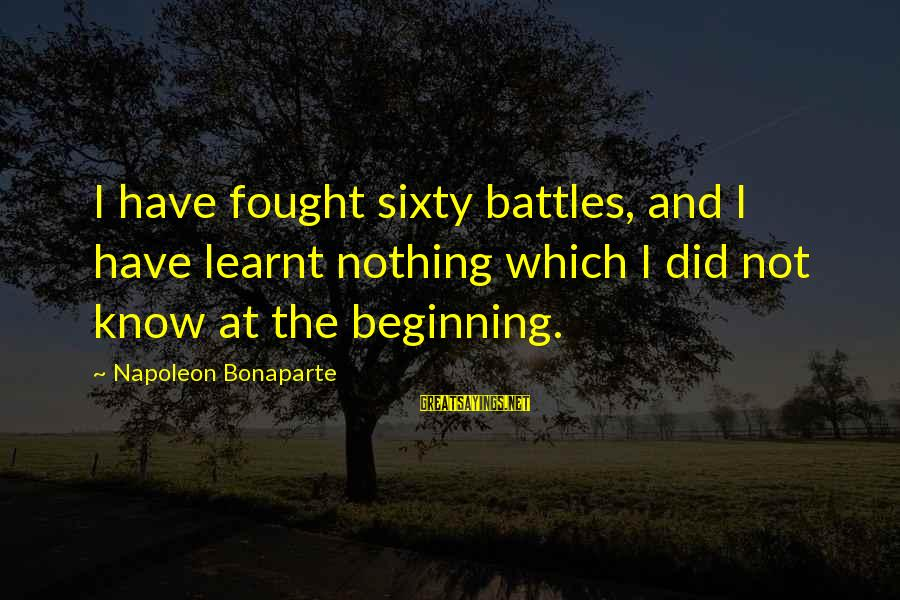 Phet Sayings By Napoleon Bonaparte: I have fought sixty battles, and I have learnt nothing which I did not know