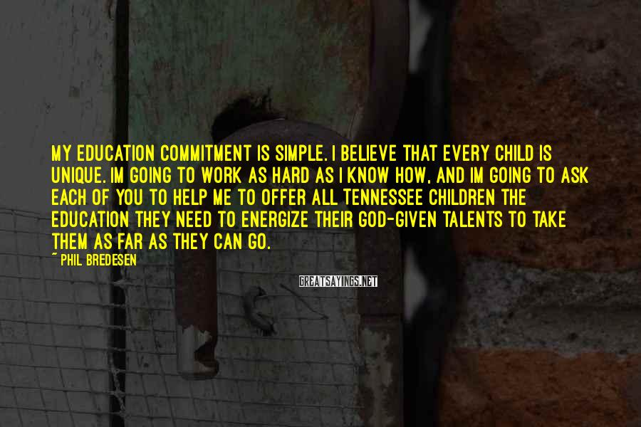 Phil Bredesen Sayings: My education commitment is simple. I believe that every child is unique. Im going to