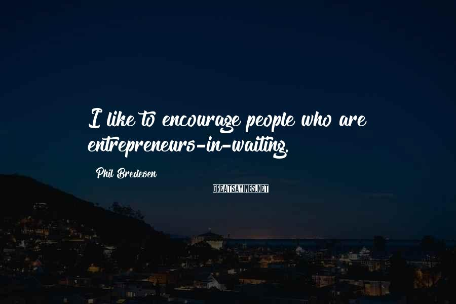 Phil Bredesen Sayings: I like to encourage people who are entrepreneurs-in-waiting.
