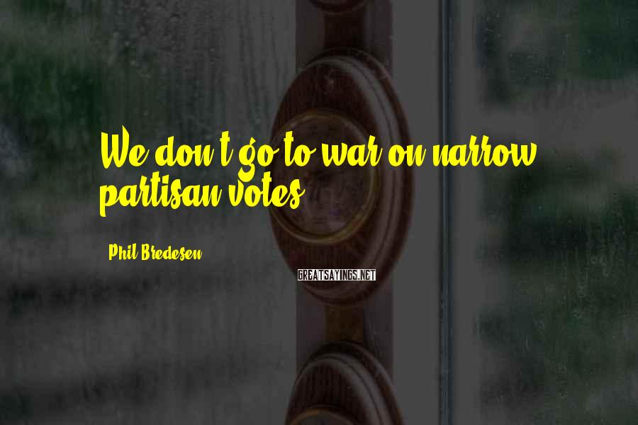Phil Bredesen Sayings: We don't go to war on narrow, partisan votes.