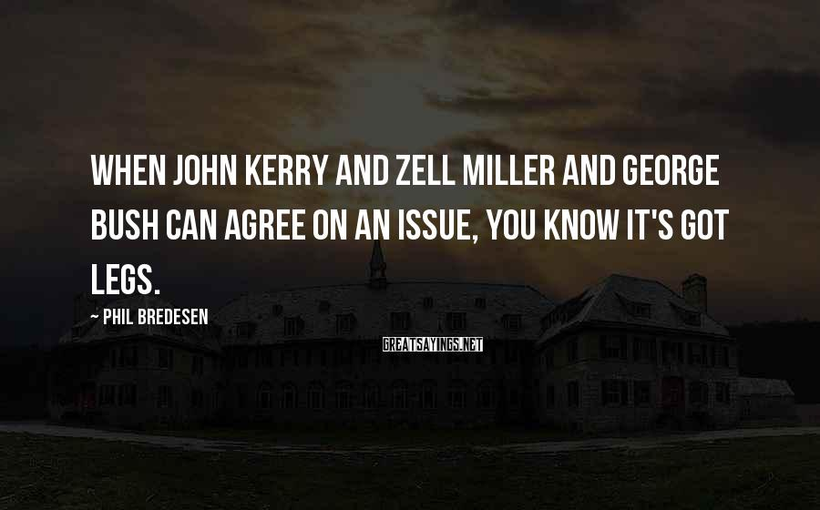 Phil Bredesen Sayings: When John Kerry and Zell Miller and George Bush can agree on an issue, you