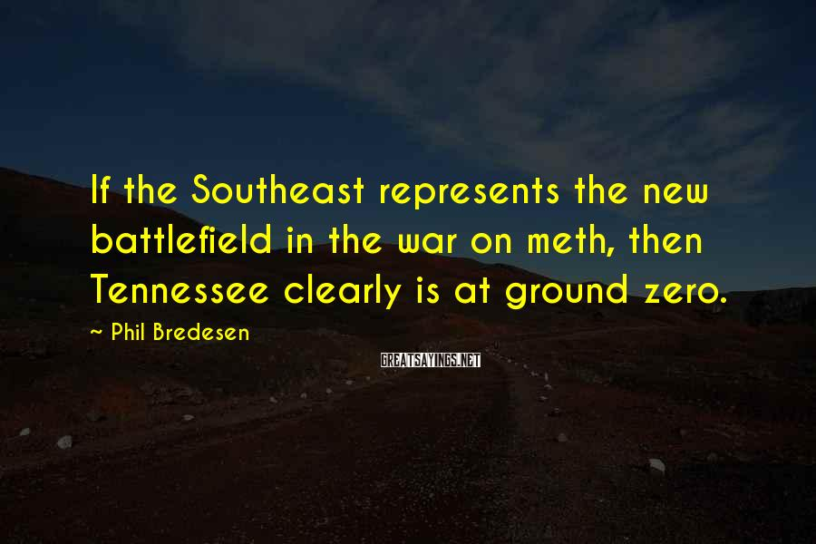 Phil Bredesen Sayings: If the Southeast represents the new battlefield in the war on meth, then Tennessee clearly