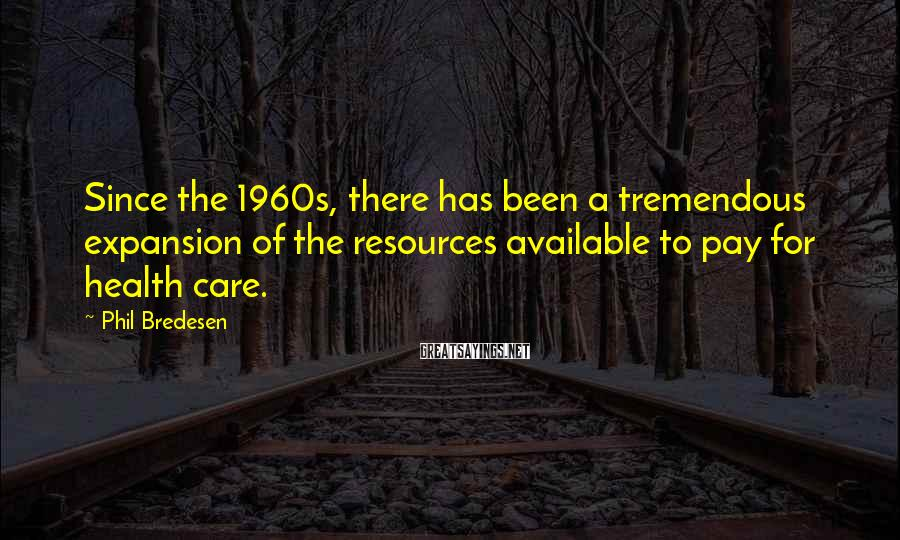 Phil Bredesen Sayings: Since the 1960s, there has been a tremendous expansion of the resources available to pay