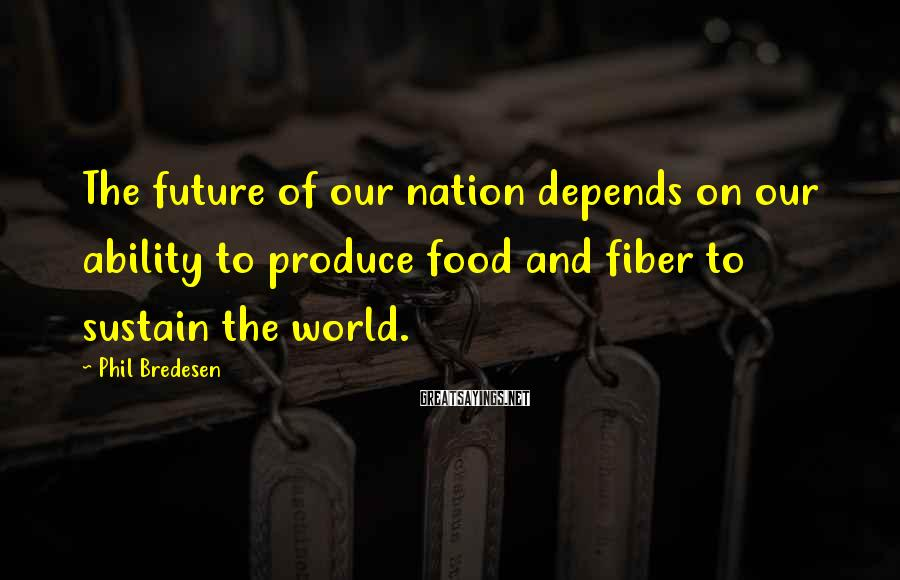 Phil Bredesen Sayings: The future of our nation depends on our ability to produce food and fiber to