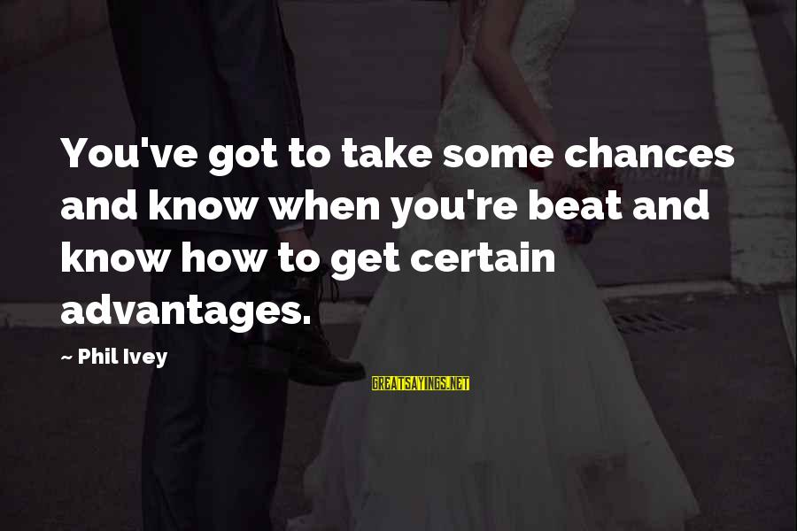Phil Ivey Sayings By Phil Ivey: You've got to take some chances and know when you're beat and know how to