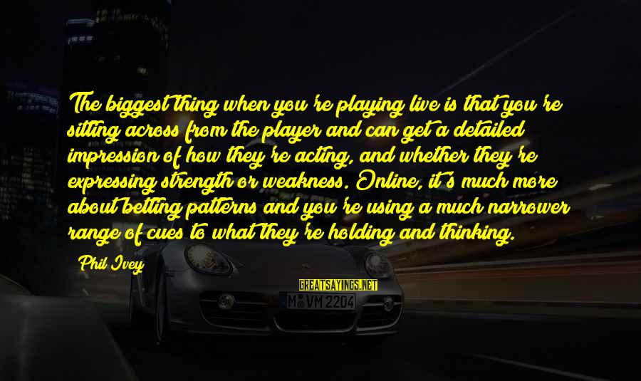 Phil Ivey Sayings By Phil Ivey: The biggest thing when you're playing live is that you're sitting across from the player