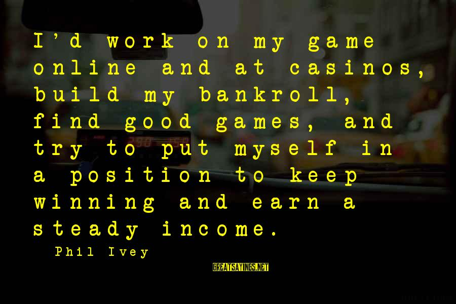 Phil Ivey Sayings By Phil Ivey: I'd work on my game online and at casinos, build my bankroll, find good games,