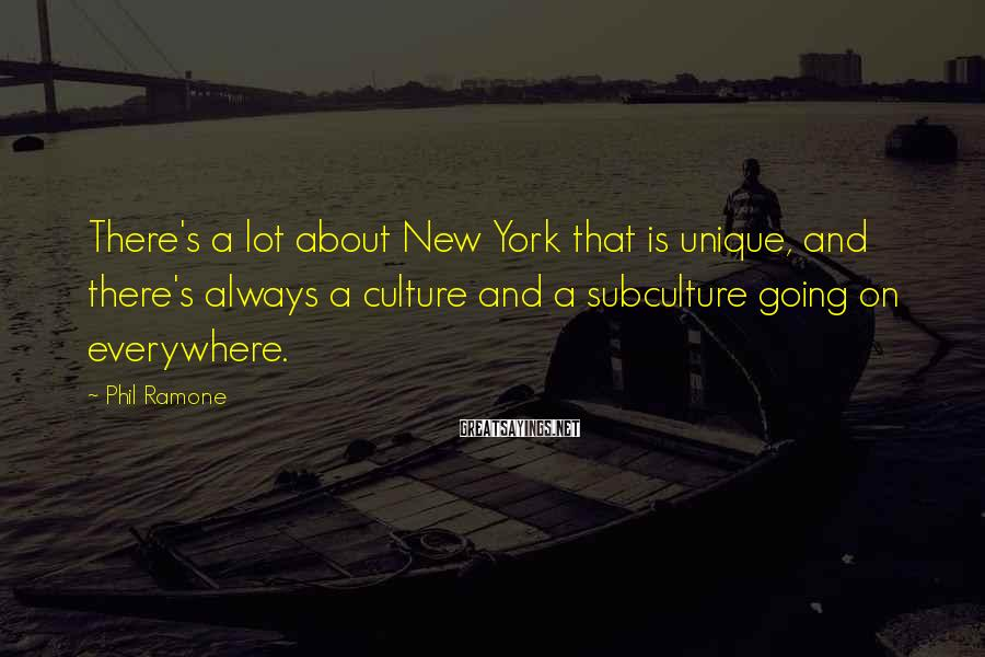 Phil Ramone Sayings: There's a lot about New York that is unique, and there's always a culture and