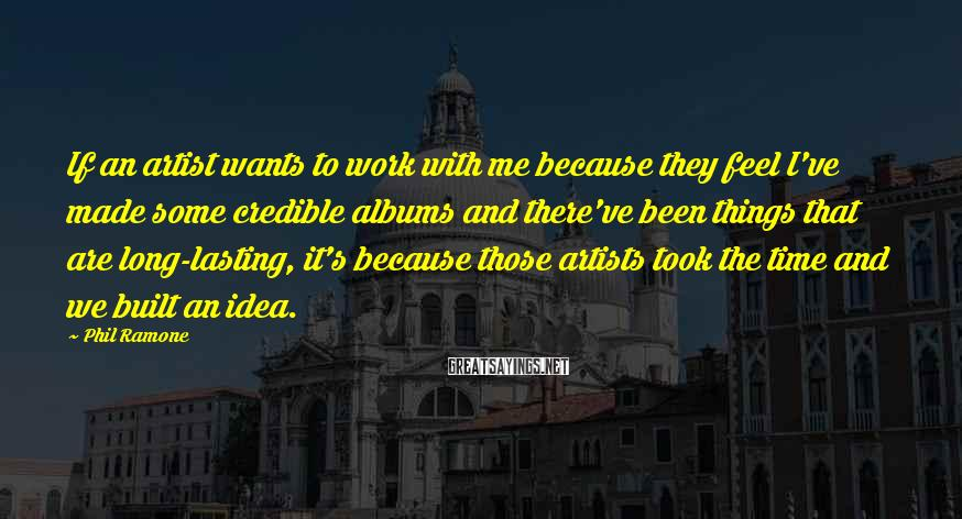 Phil Ramone Sayings: If an artist wants to work with me because they feel I've made some credible