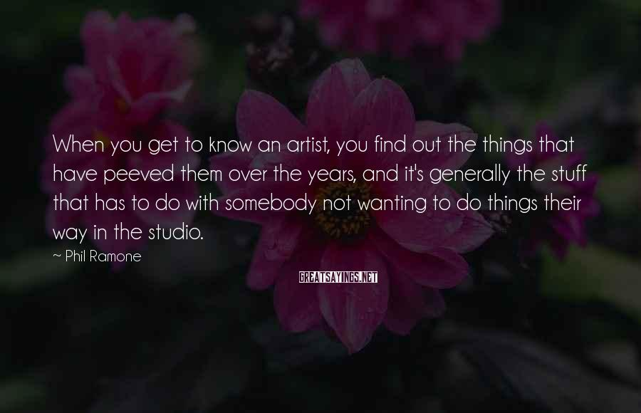 Phil Ramone Sayings: When you get to know an artist, you find out the things that have peeved