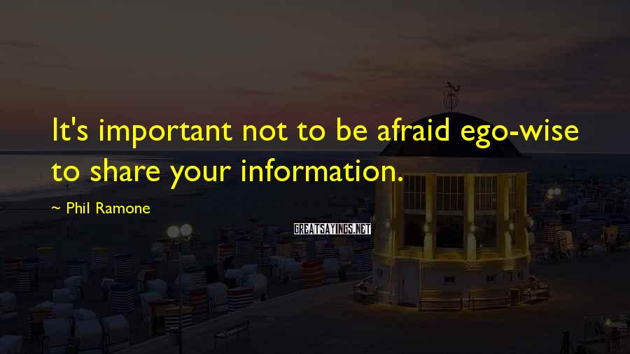 Phil Ramone Sayings: It's important not to be afraid ego-wise to share your information.