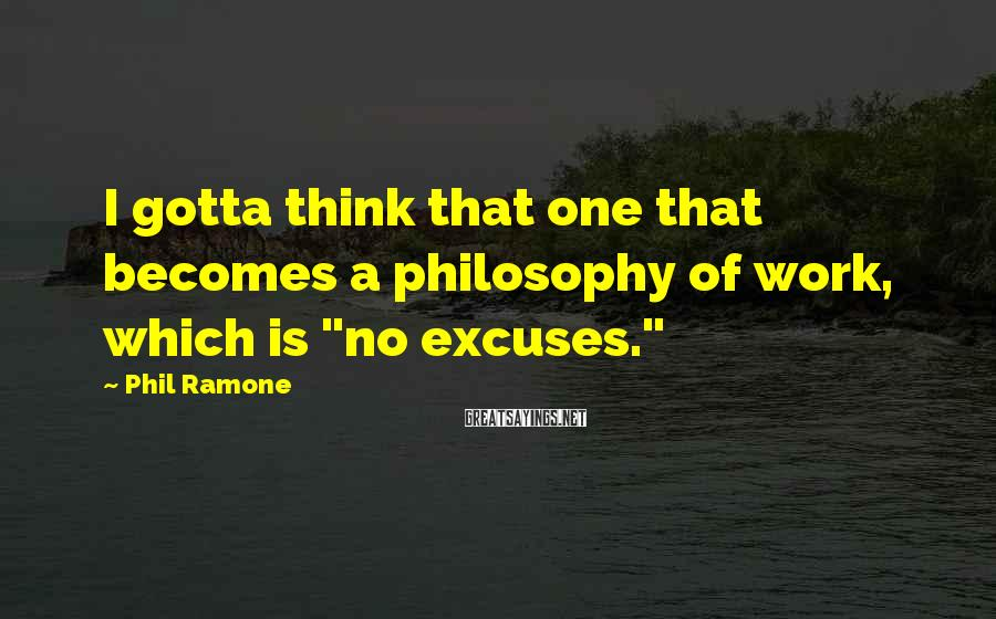 """Phil Ramone Sayings: I gotta think that one that becomes a philosophy of work, which is """"no excuses."""""""