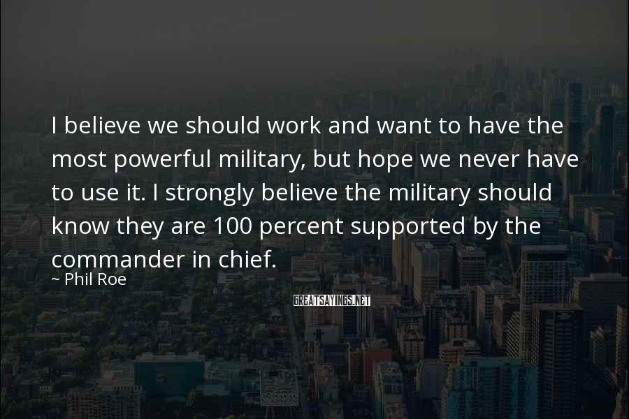 Phil Roe Sayings: I believe we should work and want to have the most powerful military, but hope