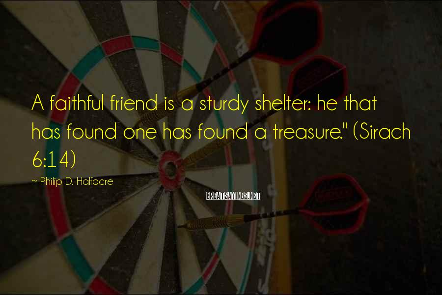 Philip D. Halfacre Sayings: A faithful friend is a sturdy shelter: he that has found one has found a