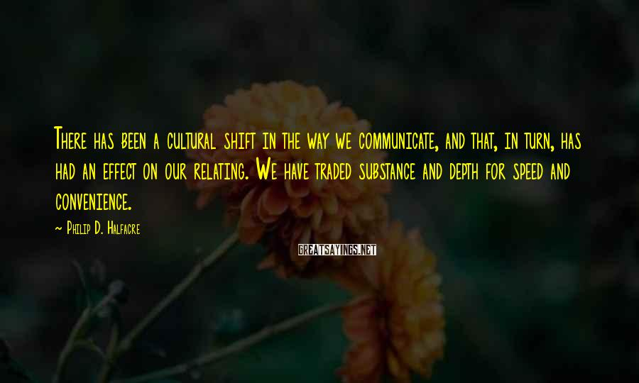 Philip D. Halfacre Sayings: There has been a cultural shift in the way we communicate, and that, in turn,