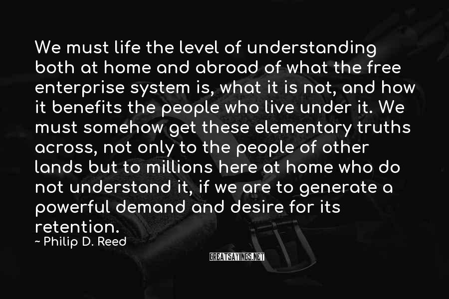 Philip D. Reed Sayings: We must life the level of understanding both at home and abroad of what the