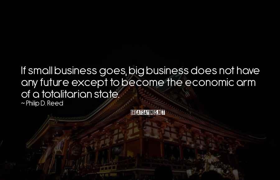 Philip D. Reed Sayings: If small business goes, big business does not have any future except to become the