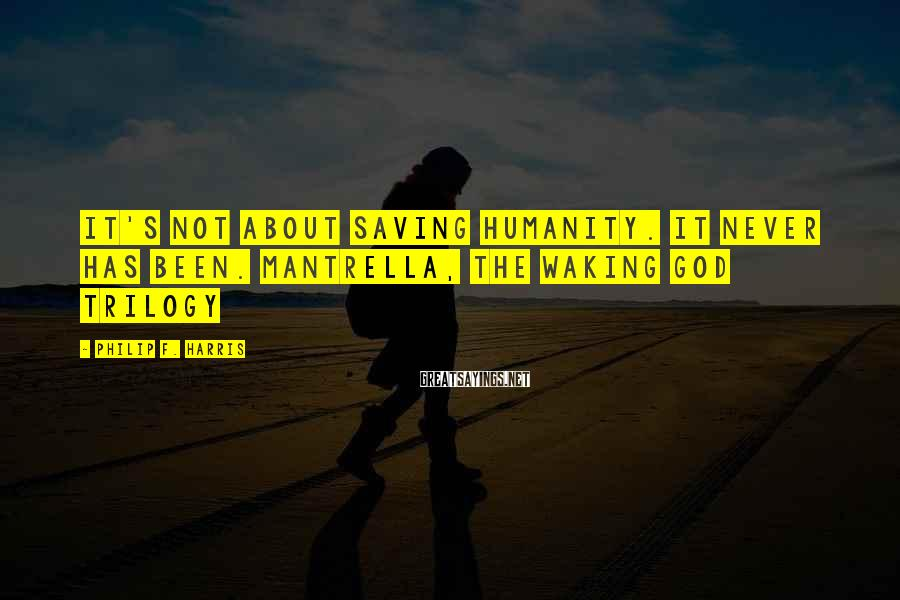Philip F. Harris Sayings: It's not about saving humanity. It never has been. Mantrella, THE WAKING GOD TRILOGY