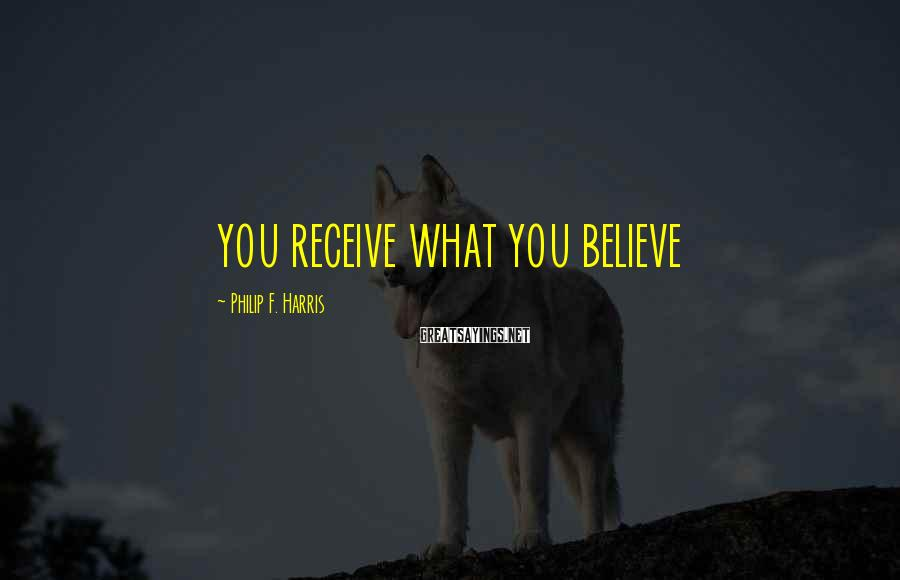 Philip F. Harris Sayings: YOU RECEIVE WHAT YOU BELIEVE