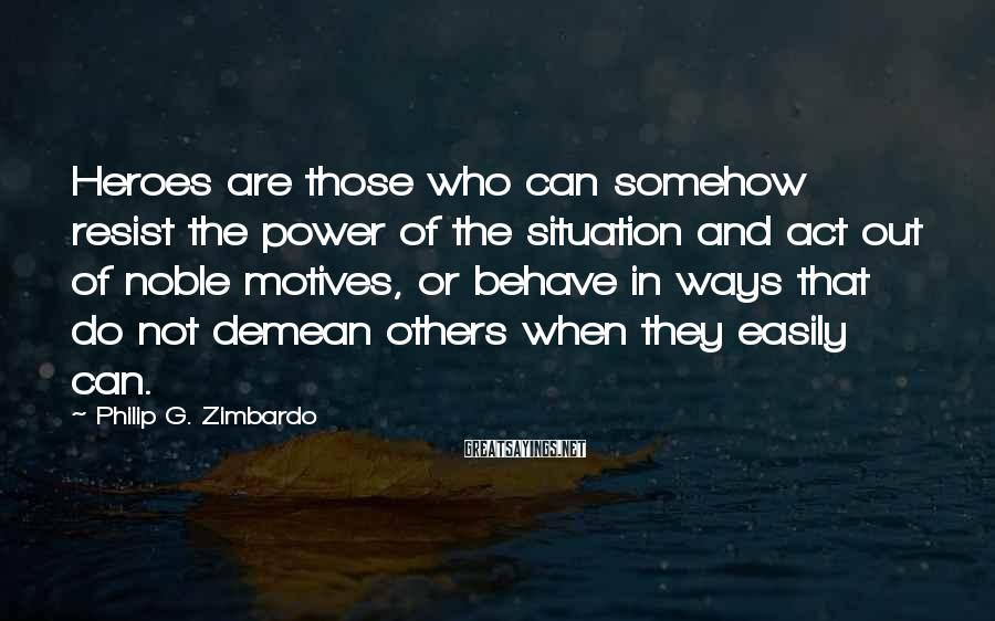 Philip G. Zimbardo Sayings: Heroes are those who can somehow resist the power of the situation and act out