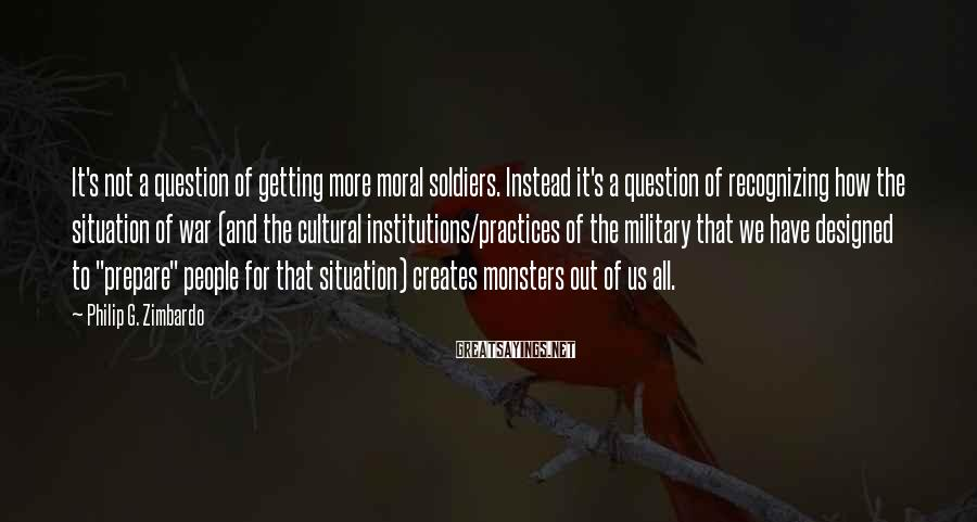 Philip G. Zimbardo Sayings: It's not a question of getting more moral soldiers. Instead it's a question of recognizing