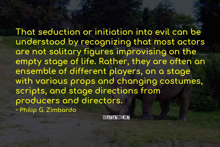 Philip G. Zimbardo Sayings: That seduction or initiation into evil can be understood by recognizing that most actors are