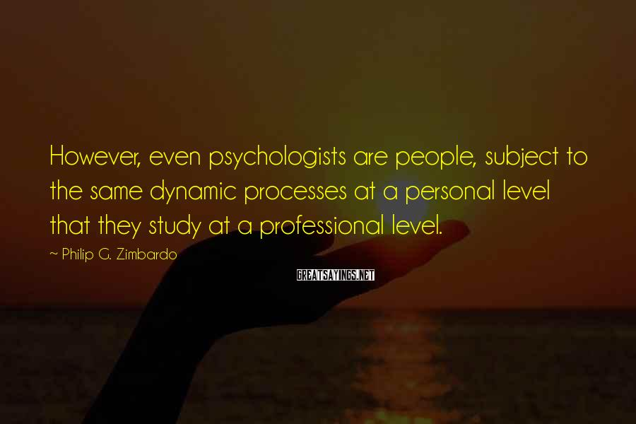 Philip G. Zimbardo Sayings: However, even psychologists are people, subject to the same dynamic processes at a personal level