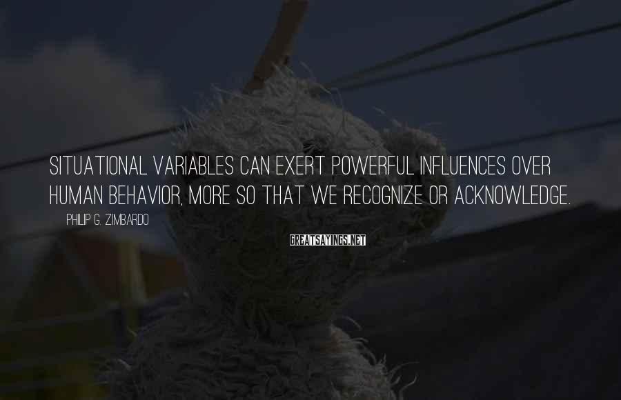 Philip G. Zimbardo Sayings: Situational variables can exert powerful influences over human behavior, more so that we recognize or