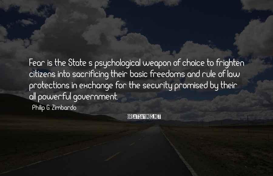 Philip G. Zimbardo Sayings: Fear is the State's psychological weapon of choice to frighten citizens into sacrificing their basic