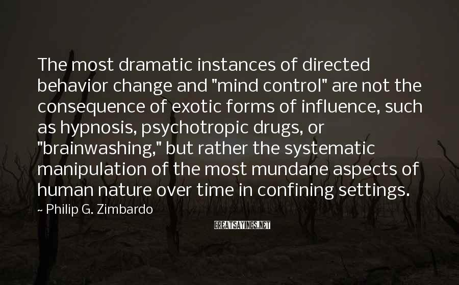 "Philip G. Zimbardo Sayings: The most dramatic instances of directed behavior change and ""mind control"" are not the consequence"