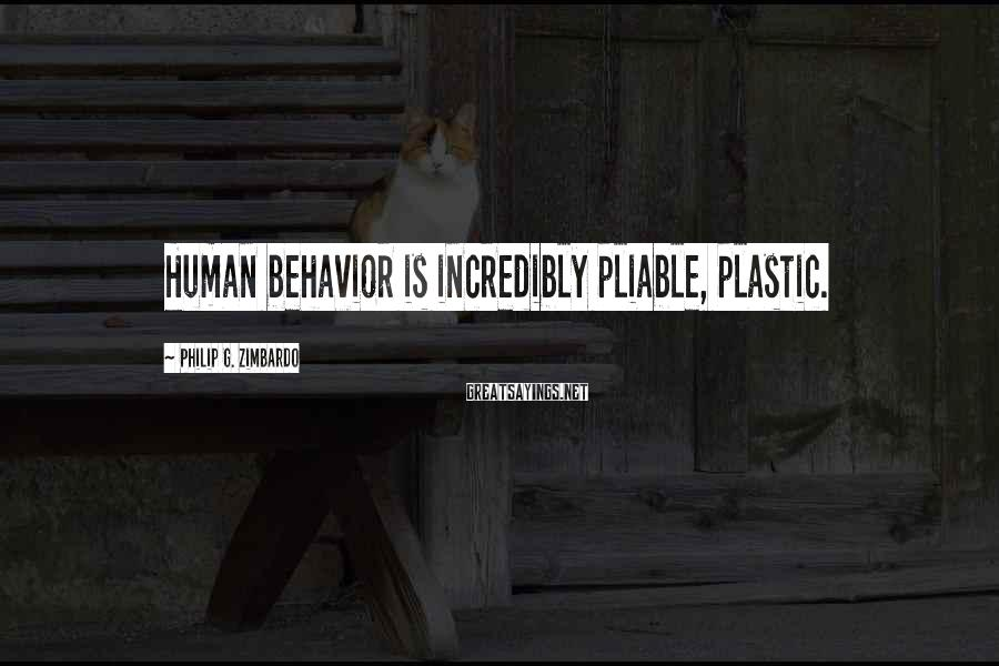 Philip G. Zimbardo Sayings: Human behavior is incredibly pliable, plastic.