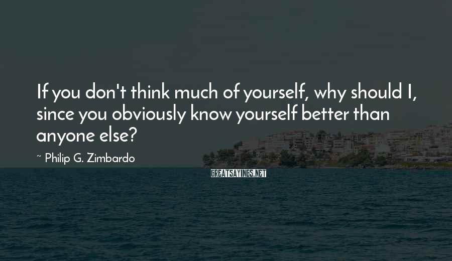 Philip G. Zimbardo Sayings: If you don't think much of yourself, why should I, since you obviously know yourself