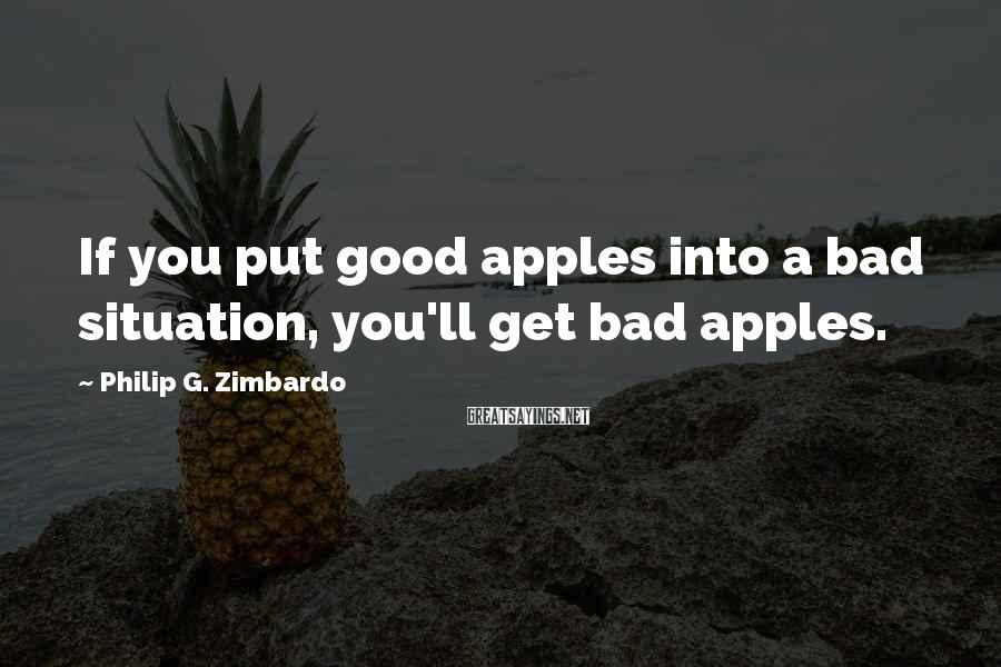 Philip G. Zimbardo Sayings: If you put good apples into a bad situation, you'll get bad apples.