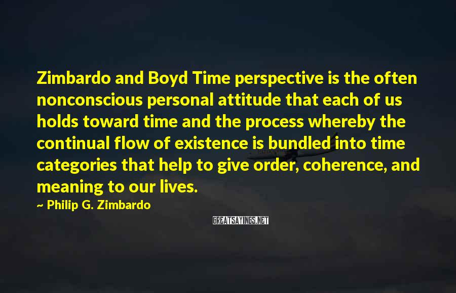 Philip G. Zimbardo Sayings: Zimbardo and Boyd Time perspective is the often nonconscious personal attitude that each of us