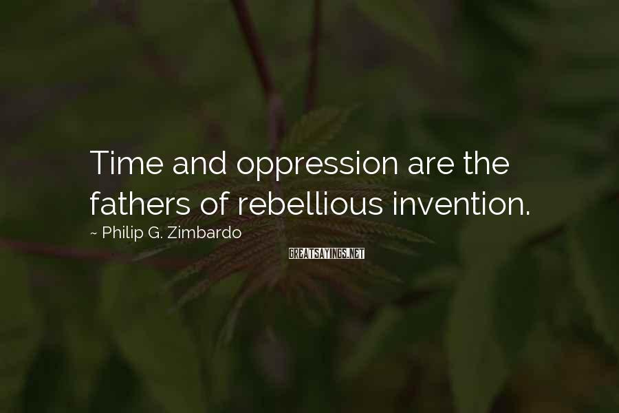 Philip G. Zimbardo Sayings: Time and oppression are the fathers of rebellious invention.