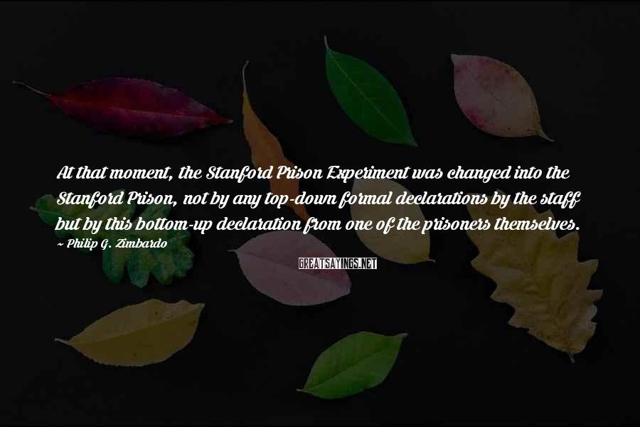Philip G. Zimbardo Sayings: At that moment, the Stanford Prison Experiment was changed into the Stanford Prison, not by