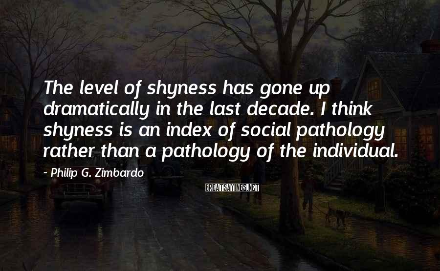 Philip G. Zimbardo Sayings: The level of shyness has gone up dramatically in the last decade. I think shyness