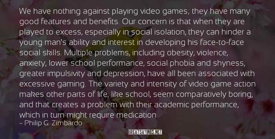 Philip G. Zimbardo Sayings: We have nothing against playing video games; they have many good features and benefits. Our