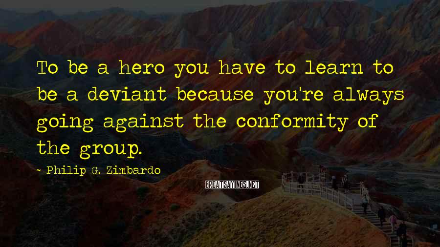 Philip G. Zimbardo Sayings: To be a hero you have to learn to be a deviant because you're always