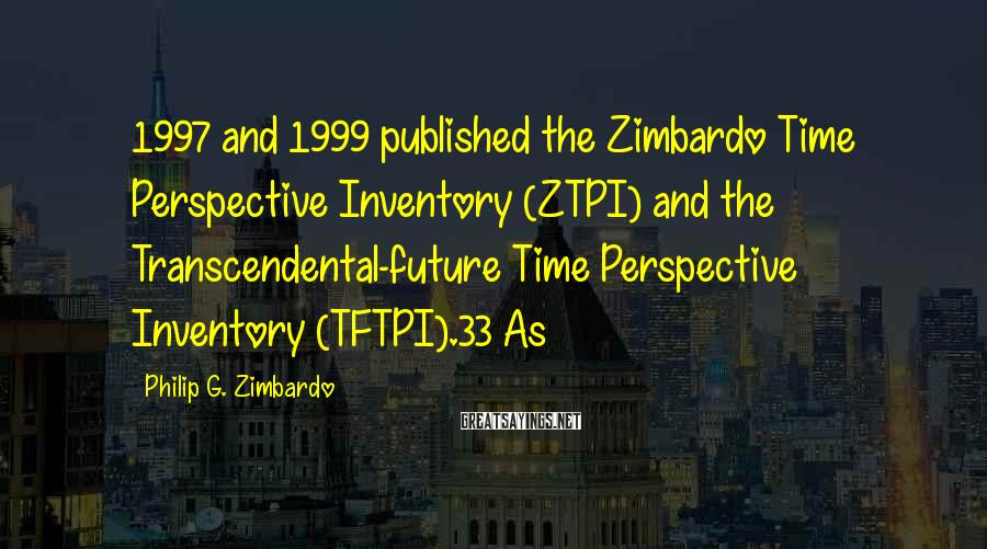 Philip G. Zimbardo Sayings: 1997 and 1999 published the Zimbardo Time Perspective Inventory (ZTPI) and the Transcendental-future Time Perspective