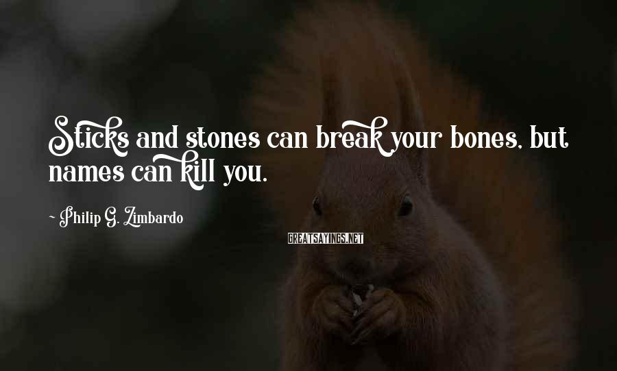 Philip G. Zimbardo Sayings: Sticks and stones can break your bones, but names can kill you.