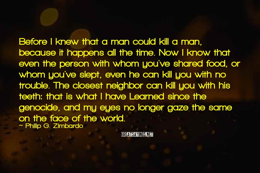 Philip G. Zimbardo Sayings: Before I knew that a man could kill a man, because it happens all the