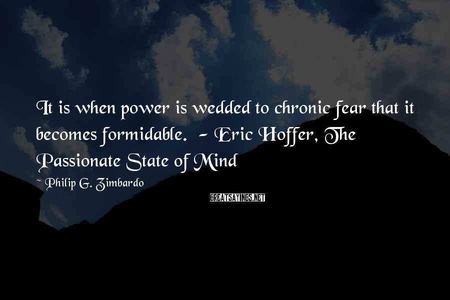 Philip G. Zimbardo Sayings: It is when power is wedded to chronic fear that it becomes formidable. - Eric