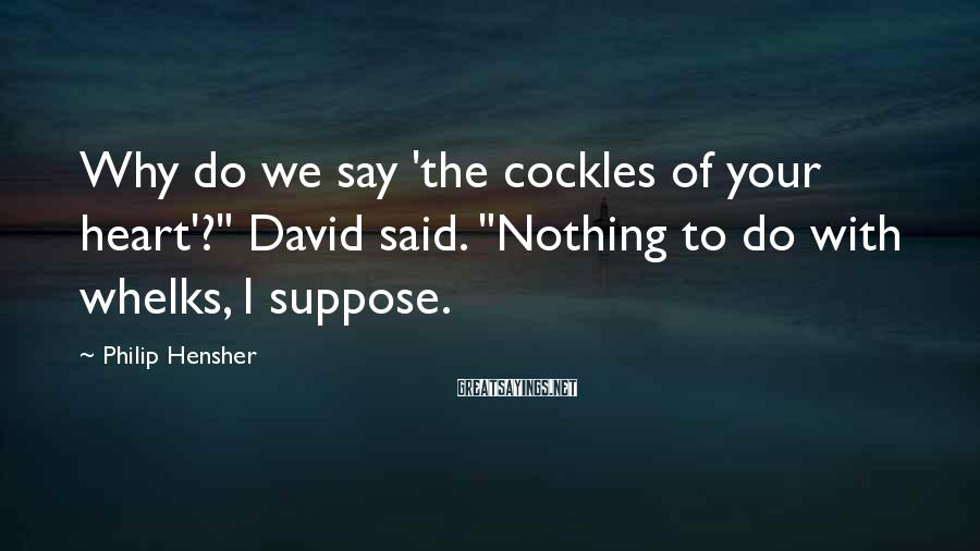 """Philip Hensher Sayings: Why do we say 'the cockles of your heart'?"""" David said. """"Nothing to do with"""