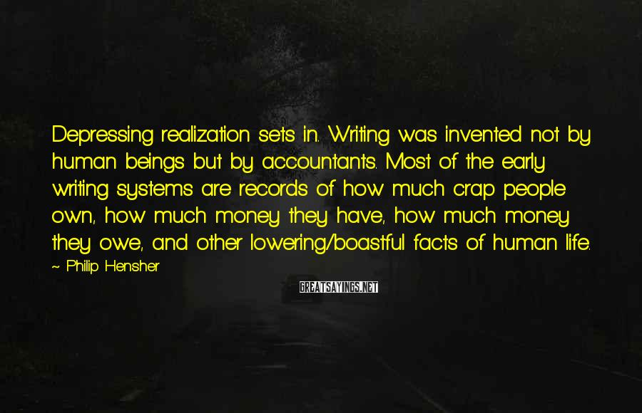 Philip Hensher Sayings: Depressing realization sets in. Writing was invented not by human beings but by accountants. Most