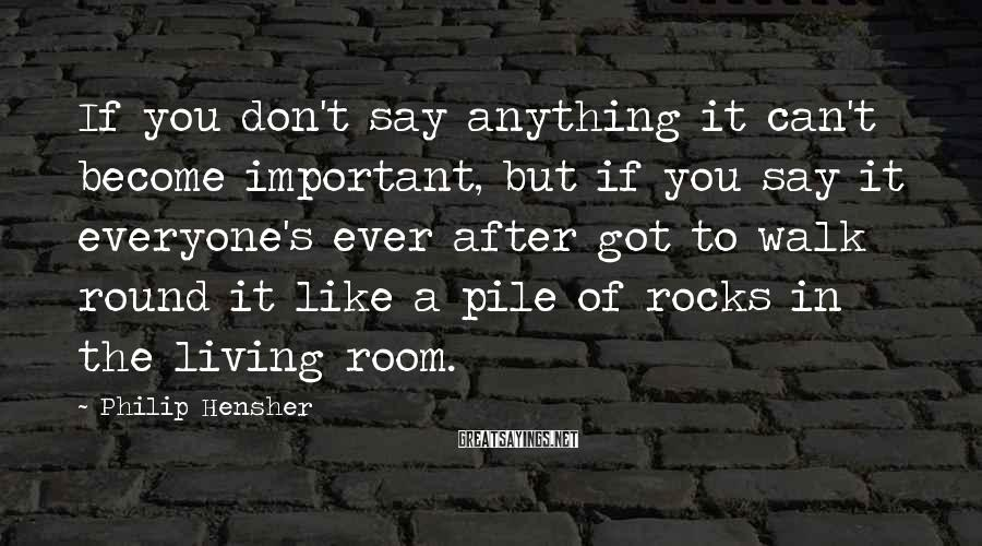 Philip Hensher Sayings: If you don't say anything it can't become important, but if you say it everyone's