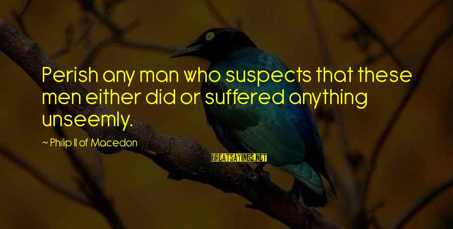 Philip Ii Macedon Sayings By Philip II Of Macedon: Perish any man who suspects that these men either did or suffered anything unseemly.