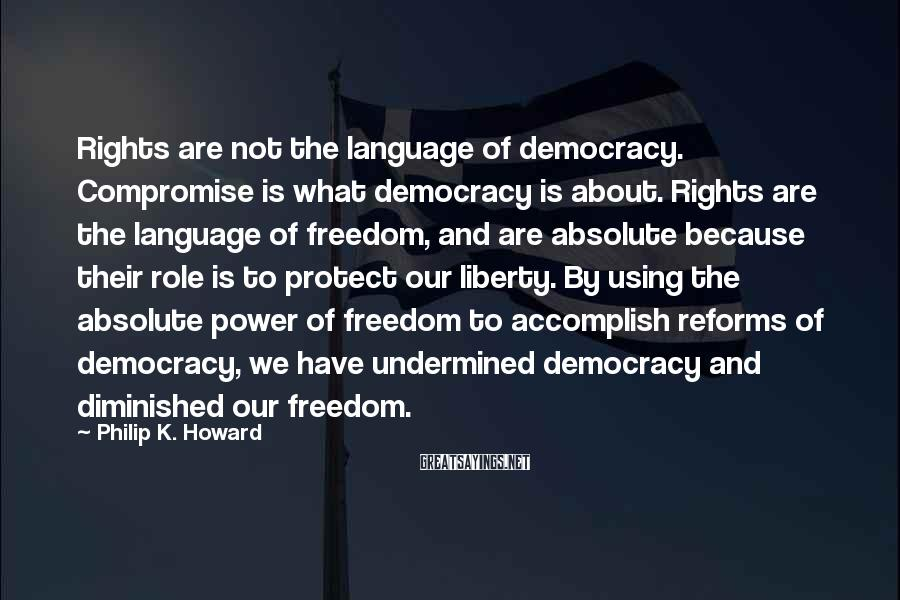 Philip K. Howard Sayings: Rights are not the language of democracy. Compromise is what democracy is about. Rights are