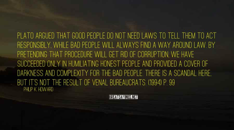 Philip K. Howard Sayings: Plato argued that good people do not need laws to tell them to act responsibly,